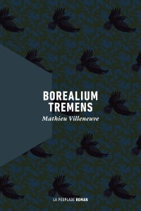 Borealium tremens, premier roman de Mathieu Villeneuve, publié aux Éditions La Peuplade, Agence littéraire Laëns